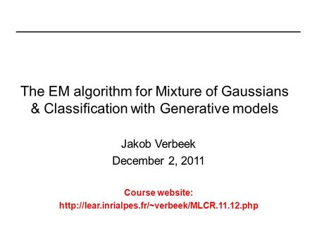 The EM algorithm for Mixture of Gaussians & Classification with Generative models Jakob Verbeek December 2, 2011 Course website: