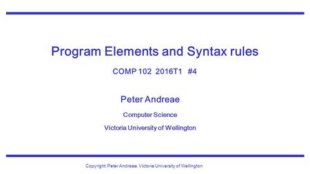 Peter Andreae Computer Science Victoria University of Wellington Copyright: Peter Andreae, Victoria University of Wellington Program Elements and Syntax.