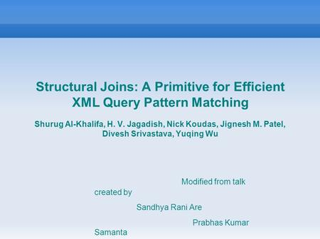 Structural Joins: A Primitive for Efficient XML Query Pattern Matching Shurug Al-Khalifa, H. V. Jagadish, Nick Koudas, Jignesh M. Patel, Divesh Srivastava,