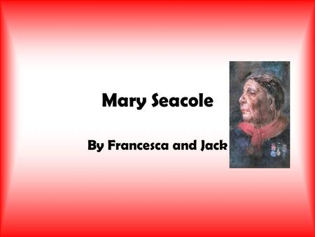 Mary Seacole By Francesca and Jack. Childhood Born in 1805 Kingston, Jamaica Her mum was a slave growing vegetables Mary often watched her mother look.