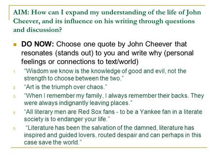 AIM: How can I expand my understanding of the life of John Cheever, and its influence on his writing through questions and discussion? DO NOW: Choose one.