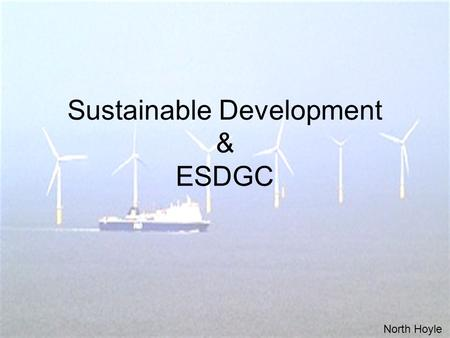 Sustainable Development & ESDGC North Hoyle. Sustainable Development 'development which meets the needs of the present without compromising the ability.