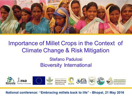 "Importance of Millet Crops in the Context of Climate Change & Risk Mitigation Stefano Padulosi Bioversity International National conference: ""Embracing."