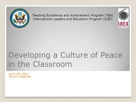 Developing a Culture of Peace in the Classroom April 25, 2011 Alumni Webinar Teaching Excellence and Achievement Program (TEA) International Leaders and.