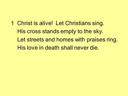 1 Christ is alive! Let Christians sing. His cross stands empty to the sky. Let streets and homes with praises ring. His love in death shall never die.