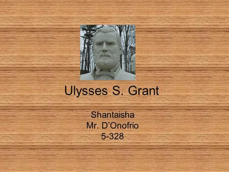Ulysses S. Grant Shantaisha Mr. D'Onofrio 5-328. Introduction President Ulysses S. Grant served 2 terms as President of the United States. His presidency.