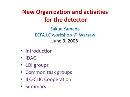New Organization and activities for the detector Sakue Yamada ECFA LC Warsaw June 9, 2008 Introduction IDAG LOI groups Common task groups ILC-CLIC.