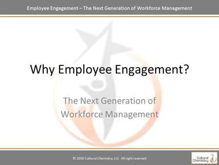 Employee Engagement – The Next Generation of Workforce Management Why Employee Engagement? The Next Generation of Workforce Management © 2016 Cultural.