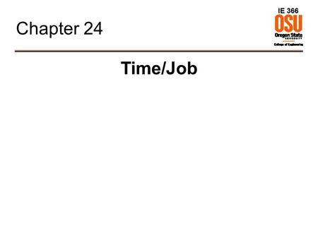 IE 366 Chapter 24 Time/Job. IE 366 Work Measurement ● Goal: determine standard time for a task. ● Techniques – Direct Time Study – Predetermined Time.