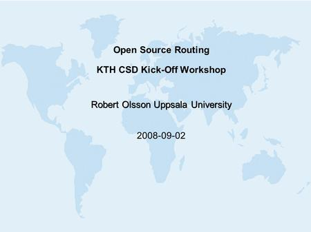 Open Source Routing KTH CSD Kick-Off Workshop Robert Olsson Uppsala University 2008-09-02.