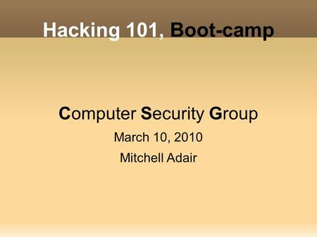 Hacking 101, Boot-camp Computer Security Group March 10, 2010 Mitchell Adair.