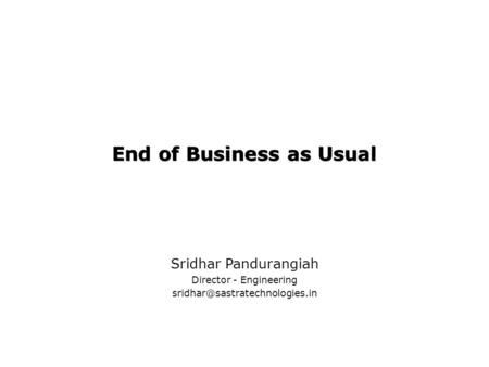 End of Business as Usual Sridhar Pandurangiah Director - Engineering
