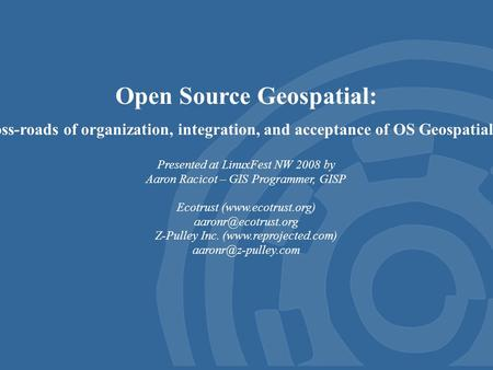 Open Source Geospatial: Exploring the cross-roads of organization, integration, and acceptance of OS Geospatial in the real world Presented at LinuxFest.