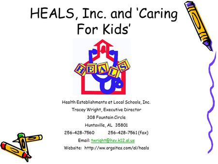 HEALS, Inc. and 'Caring For Kids' Health Establishments at Local Schools, Inc. Tracey Wright, Executive Director 308 Fountain Circle Huntsville, AL 35801.