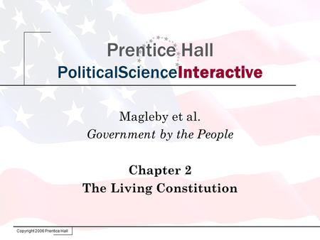 Copyright 2006 Prentice Hall Prentice Hall PoliticalScienceInteractive Magleby et al. Government by the People Chapter 2 The Living Constitution.