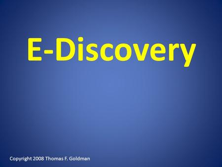 E-Discovery Copyright 2008 Thomas F. Goldman. WHAT HAVE THEY DONE TO US NOW? OH NO, NOT AGAIN!!!!!!!!!! Overview.