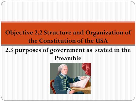 Objective 2.2 Structure and Organization of the Constitution of the USA 2.3 purposes of government as stated in the Preamble.