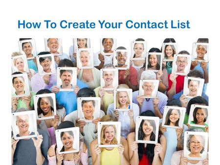 How To Create Your Contact List. Let's Make Contact 1. Person who knows everyone 2. Successful leader 3. Someone you would go to for advice 4. Good sales.