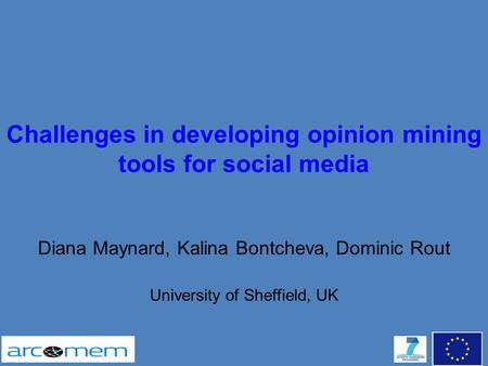 Challenges in developing opinion mining tools for social media Diana Maynard, Kalina Bontcheva, Dominic Rout University of Sheffield, UK.