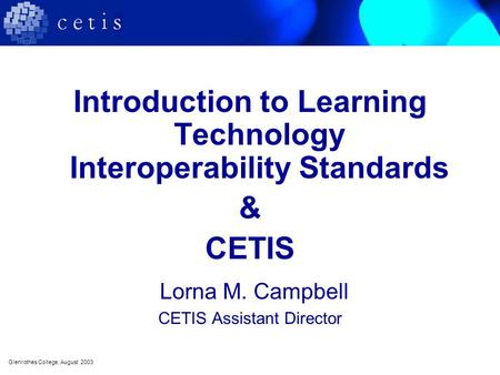 Introduction to Learning Technology Interoperability Standards & CETIS Lorna M. Campbell CETIS Assistant Director Glenrothes College, August 2003.