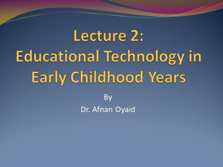 By Dr. Afnan Oyaid. Today's Lecture will cover Define Educational Technology The link between educational technology and early childhood education.
