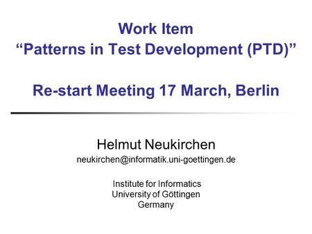 "Work Item ""Patterns in Test Development (PTD)"" Re-start Meeting 17 March, Berlin Helmut Neukirchen Institute for."