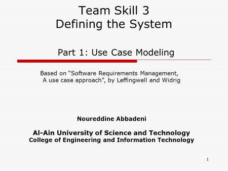 1 Team Skill 3 Defining the System Part 1: Use Case Modeling Noureddine Abbadeni Al-Ain University of Science and Technology College of Engineering and.