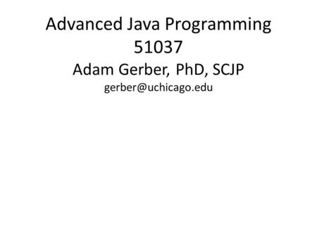 Advanced <strong>Java</strong> Programming 51037 Adam Gerber, PhD, SCJP