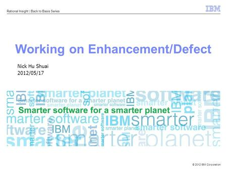 © 2012 IBM Corporation Rational Insight | Back to Basis Series Working on Enhancement/Defect Nick Hu Shuai 2012/05/17.