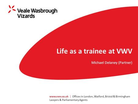 | Offices in London, Watford, Bristol & Birmingham Lawyers & Parliamentary Agents Life as a trainee at VWV Michael Delaney (Partner)