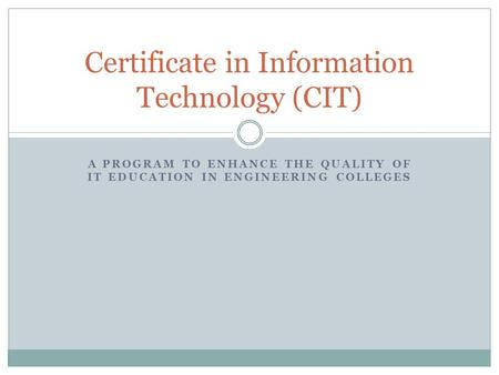 A PROGRAM TO ENHANCE THE QUALITY OF IT EDUCATION IN ENGINEERING COLLEGES Certificate in Information Technology (CIT)
