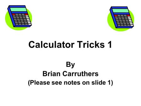 Calculator Tricks 1 By Brian Carruthers ( (Please see notes on slide 1)