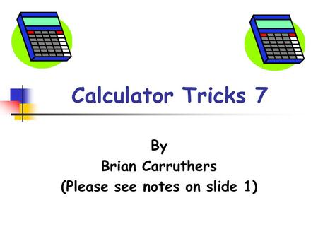 Calculator Tricks 7 By Brian Carruthers (Please see notes on slide 1)