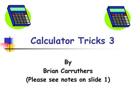 Calculator Tricks 3 By Brian Carruthers (Please see notes on slide 1)