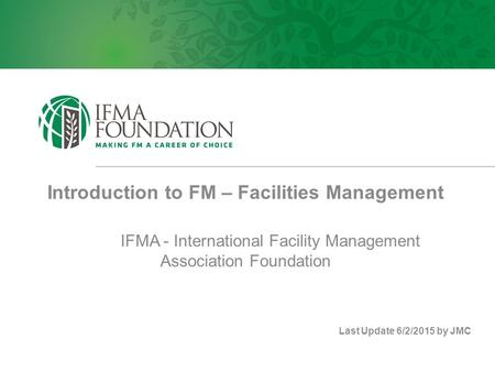 Introduction to FM – Facilities Management IFMA - International Facility Management Association Foundation Last Update 6/2/2015 by JMC.