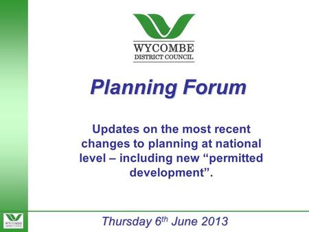 "Planning Forum Thursday 6 th June 2013 Updates on the most recent changes to planning at national level – including new ""permitted development""."