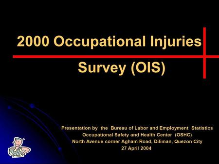 2000 Occupational Injuries Survey (OIS) Presentation by the Bureau of Labor and Employment Statistics Occupational Safety and Health Center (OSHC) North.