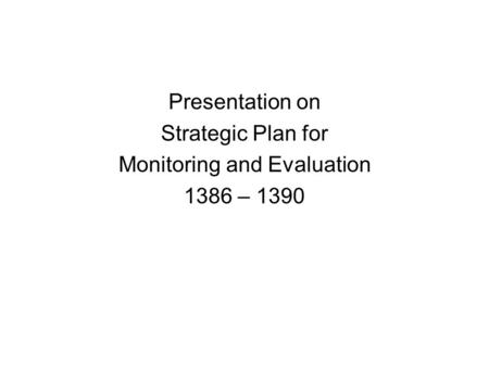 Presentation on Strategic Plan for Monitoring and Evaluation 1386 – 1390.