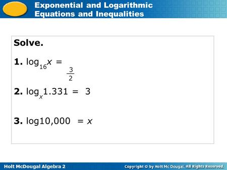 Holt McDougal Algebra 2 Exponential and Logarithmic Equations and Inequalities Solve. 1. log 16 x = 2. log x 1.331 = 3 3. log10,000 = x 3 2.
