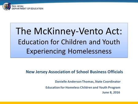 New Jersey DEPARTMENT OF EDUCATION The McKinney-Vento Act: Education for Children and Youth Experiencing Homelessness New Jersey Association of School.