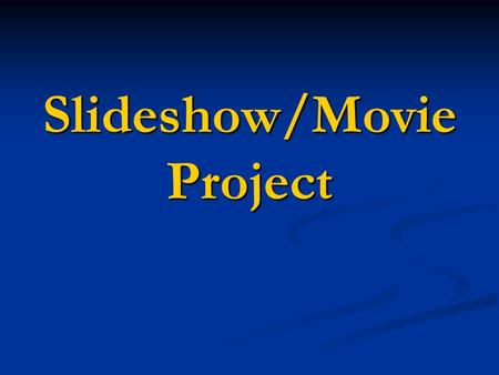 Slideshow/Movie Project. Must have a certain number of pictures. Credits and music required as well. End of the year project to show work. Movie or slideshow.