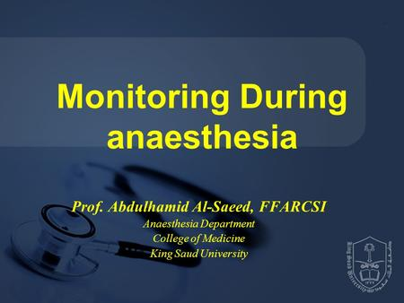 Monitoring During anaesthesia Prof. Abdulhamid Al-Saeed, FFARCSI Anaesthesia Department College of Medicine King Saud University.