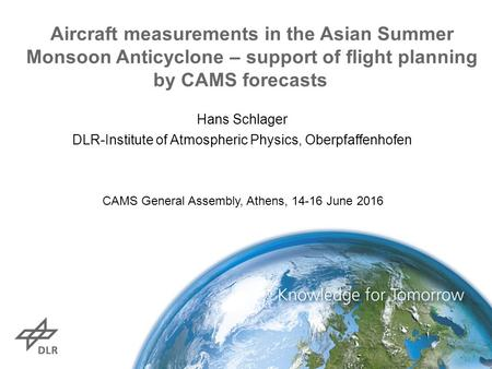 Hans Schlager DLR-Institute of Atmospheric Physics, Oberpfaffenhofen Aircraft measurements in the Asian Summer Monsoon Anticyclone – support of flight.