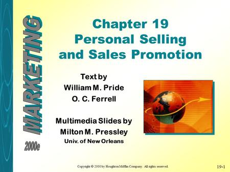 Copyright  2000 by Houghton Mifflin Company. All rights reserved. 19-1 Chapter 19 Personal Selling and Sales Promotion Text by William M. Pride O. C.
