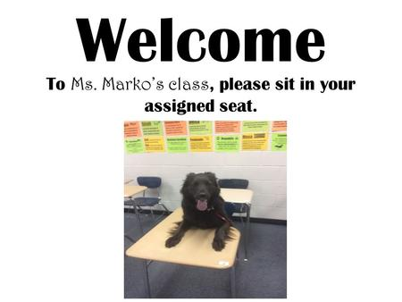 Welcome To Ms. Marko's class, please sit <strong>in</strong> your assigned seat.