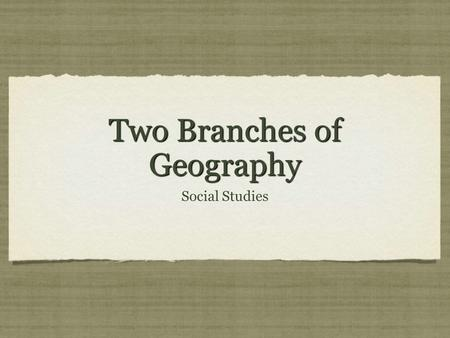"Two Branches of Geography Social Studies. Aim & Do now Aim: Understanding the Two Branches of Geography Do Now : Answer Questions What are the ""Three."