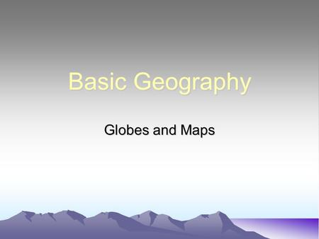 Basic Geography Globes and Maps. Basic Geography The story of the United States and the World begins with geography---the study of the earth in all of.