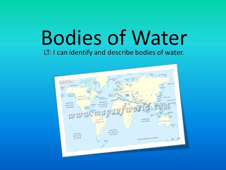 Bodies of Water LT: I can identify and describe bodies of water.