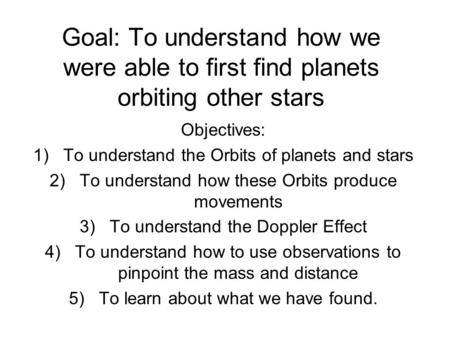 Goal: To understand how we were able to first find planets orbiting other stars Objectives: 1)To understand the Orbits of planets and stars 2)To understand.