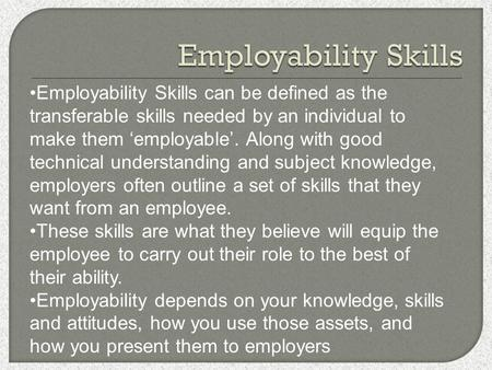 Employability Skills can be defined as the transferable skills needed by an individual to make them 'employable'. Along with good technical understanding.